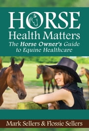 Horse Health Matters - The Horse Owner's Guide to Equine Healthcare ebook by Mark Sellers,Flossie Sellers