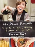 My Drunk Kitchen - A Guide to Eating, Drinking, and Going with Your Gut ebook by Hannah Hart
