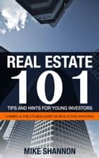 Real Estate 101 Tips and Hints for Young Investors: A Simple & Structured Guide on Real Estate Investing ebook by Mike Shannon
