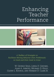 Enhancing Teacher Performance - A Toolbox of Strategies to Facilitate Moving Behavior from Problematic to Good and from Good to Great ebook by W. George Selig,Linda D. Grooms,Alan A. Arroyo,Michael D. Kelly,Glenn L. Koonce,Herman D. Clark Jr.