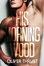 His Morning Wood ebook by Oliver Thrust