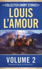 The Collected Short Stories of Louis L'Amour, Volume 2 - Frontier Stories ebook by Louis L'Amour