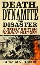 Death, Dynamite & Disaster - A Grisly British Railway History ebook by Rosa Matheson