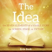THE IDEA: The Seven Elements of a Viable Story for Screen, Stage, or Fiction audiobook by Erik Bork