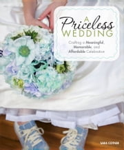 A Priceless Wedding - Crafting a Meaningful, Memorable, and Affordable Celebration ebook by Sara Cotner