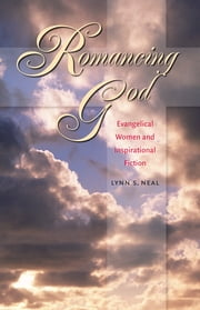 Romancing God - Evangelical Women and Inspirational Fiction ebook by Lynn S. Neal