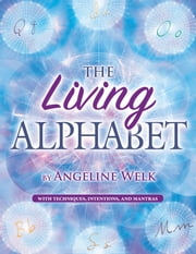 The Living Alphabet - With Techniques, Intentions, and Mantras ebook by Angeline Welk