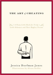 The Art of Cheating - A Nasty Little Book for Tricky Little Schemers and Their Hapless Victims ebook by Jessica Dorfman Jones
