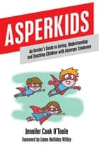 Asperkids - An Insider's Guide to Loving, Understanding and Teaching Children with Asperger Syndrome ebook by Jennifer Cook O'Toole, Liane Holliday Willey