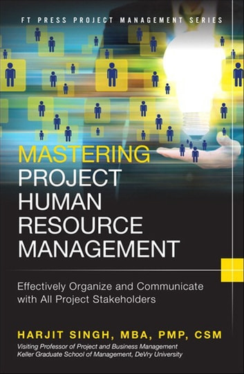 Mastering Project Human Resource Management - Effectively Organize and Communicate with All Project Stakeholders ebook by Harjit Singh