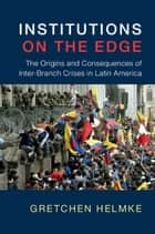 Institutions on the Edge - The Origins and Consequences of Inter-Branch Crises in Latin America ebook by Gretchen Helmke
