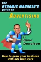 The Dynamic Manager's Guide To Advertising: How To Grow Your Business With Ads That Work ebook by Dave Donelson