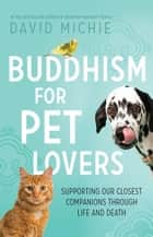 Buddhism for Pet Lovers: Supporting Our Closest Companions Through Life and Death ekitaplar by David Michie
