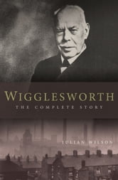 Wigglesworth: The Complete Story - A New Biography of the Apostle of Faith ebook by Julian Wilson