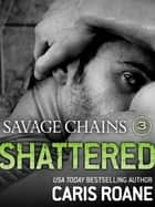 Savage Chains: Shattered (#3) ebook by Caris Roane