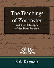 The Teachings of Zoroaster and the Philosophy of the Parsi Religion (new edition) ebook by S.A. Kapadia