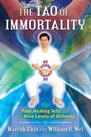 The Tao of Immortality - The Four Healing Arts and the Nine Levels of Alchemy ebook by Mantak Chia, William U. Wei