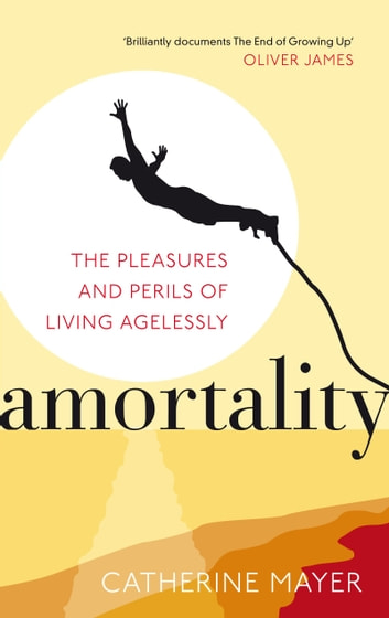 Amortality - The Pleasures and Perils of Living Agelessly ebook by Catherine Mayer