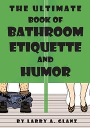 The Ultimate Book of Bathroom Etiquette and Humor ebook by Larry A. Glanz