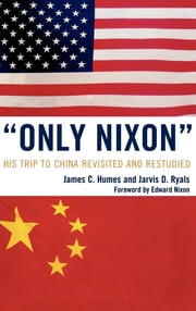 'Only Nixon' - His Trip to China Revisited and Restudied ebook by James C. Humes,Jarvis D. Ryals