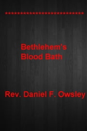 Bethlehem's Blood Bath - ************************** ************************* ebook by Rev. Daniel F. Owsley