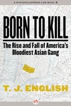 Born to Kill: The Rise and Fall of America's Bloodiest Asian Gang ebook by T. J. English