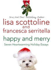 Happy and Merry - Seven Heartwarming Holiday Essays ebook by Lisa Scottoline,Francesca Serritella