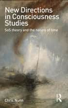 New Directions in Consciousness Studies - SoS theory and the nature of time ebook by Chris Nunn