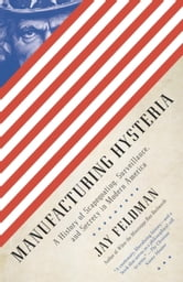 Manufacturing Hysteria - A History of Scapegoating, Surveillance, and Secrecy in Modern America ebook by Jay Feldman