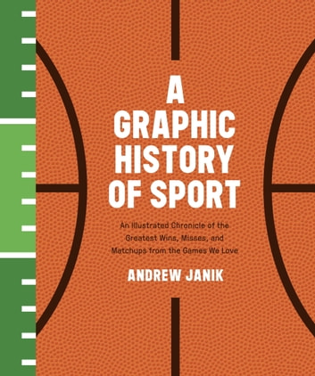 A Graphic History of Sport - An Illustrated Chronicle of the Greatest Wins, Misses, and Matchups from the Games We Love eBook by Andrew Janik