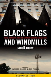 Black Flags And Windmills - Hope, Anarchy, and the Common Ground Collective (Second Edition) ebook by Kathleen Cleaver,Scott Crow,John Clark