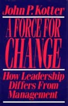 Force For Change - How Leadership Differs from Management ebook by John P. Kotter