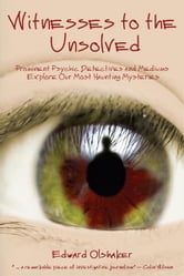 Witnesses to the Unsolved: Prominent Psychic Detectives and Mediums Explore Our Most Haunting Mysteries ebook by Edward Olshaker