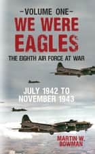 We Were Eagles Volume One - The Eighth Air Force at War July 1942 to November 1943 ebook by Martin W. Bowman