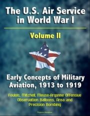 The U.S. Air Service in World War I: Volume II - Early Concepts of Military Aviation, 1913 to 1919, Foulois, Mitchell, Meuse-Argonne Offensive, Observation Balloons, Area and Precision Bombing ebook by Progressive Management