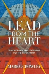 Lead From The Heart: - Transformational Leadership For The 21st Century ebook by Mark C. Crowley