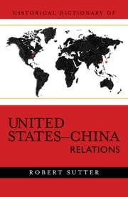 Historical Dictionary of United States-China Relations ebook by Robert G. Sutter
