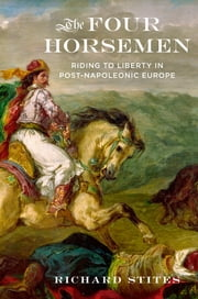 The Four Horsemen - Riding to Liberty in Post-Napoleonic Europe ebook by Richard Stites