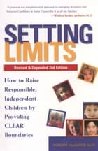 Setting Limits, Revised & Expanded 2nd Edition - How to Raise Responsible, Independent Children by Providing CLEAR Boundaries ebook by Robert J. Mackenzie
