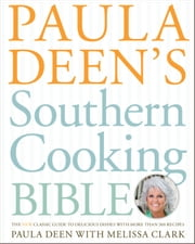 Paula Deen's Southern Cooking Bible - The New Classic Guide to Delicious Dishes with More Than 300 Recipes ebook by Paula Deen,Melissa Clark
