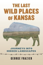 The Last Wild Places of Kansas - Journeys into Hidden Landscapes ebook by George Frazier