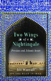Two Wings of a Nightingale - Persian soul, Islamic heart ebook by Jill Worrall