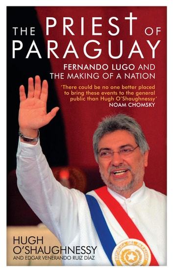 The Priest of Paraguay - Fernando Lugo and the Making of a Nation ebook by Hugh O'Shaughnessy
