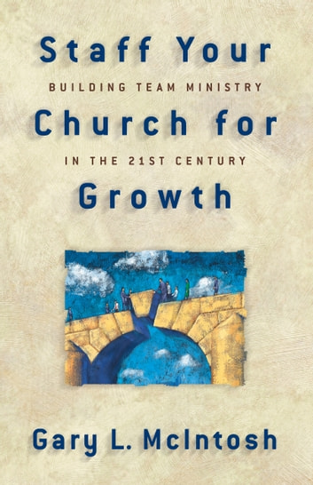 Staff Your Church for Growth - Building Team Ministry in the 21st Century ebook by Gary L. McIntosh