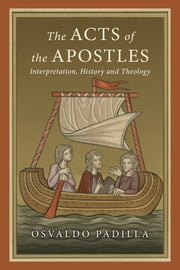 The Acts of the Apostles - Interpretation, History and Theology ebook by Osvaldo Padilla