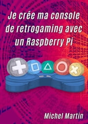 Je crée ma console de retrogaming avec un Raspberry Pi ebook by Michel Martin