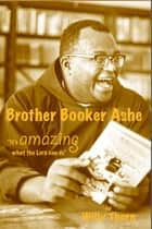 Brother Booker Ashe: It's Amazing What The Lord Can Do ebook by Willy Thorn