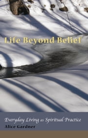 Life Beyond Belief, Everyday Living as Spiritual Practice ebook by Gardner, Alice