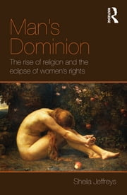 Man's Dominion - The Rise of Religion and the Eclipse of Women's Rights ebook by Sheila Jeffreys