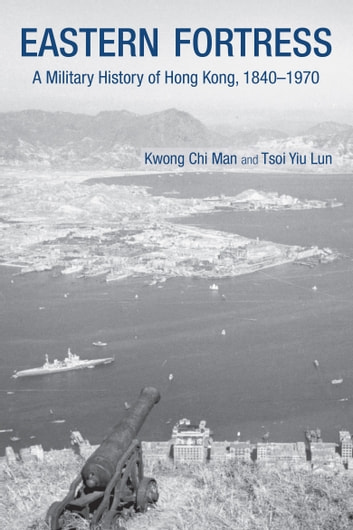 Eastern Fortress - A Military History of Hong Kong, 18401970 ebook by Kwong Chi Man,Tsoi Yiu Lun